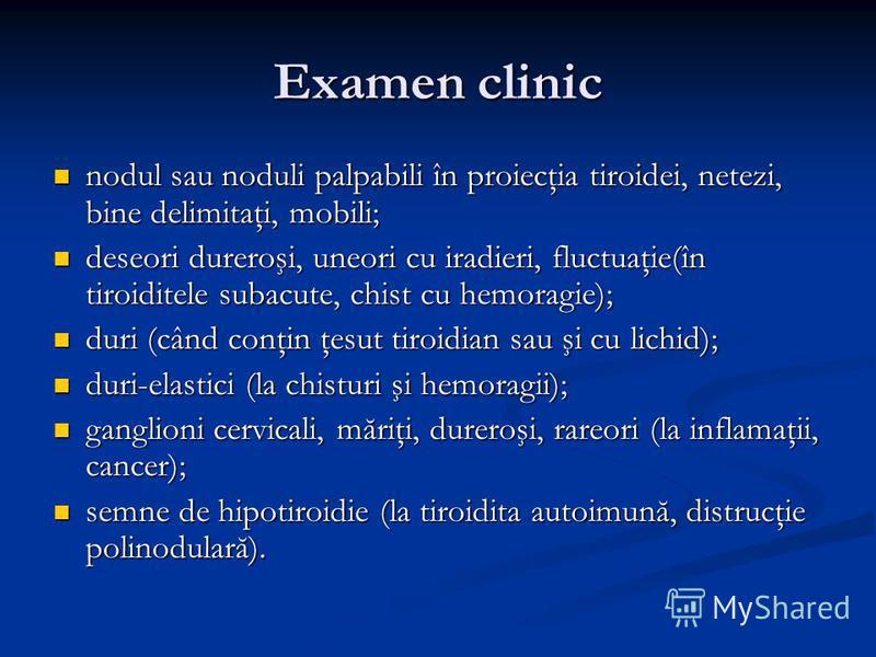 Examen clinic nodul sau noduli palpabili în proiecţia tiroidei, netezi, bine delimitaţi, mobili; nodul sau noduli palpabili în proiecţia tiroidei, netezi, bine delimitaţi, mobili; deseori dureroşi, uneori cu iradieri, fluctuaţie(în tiroiditele subacu
