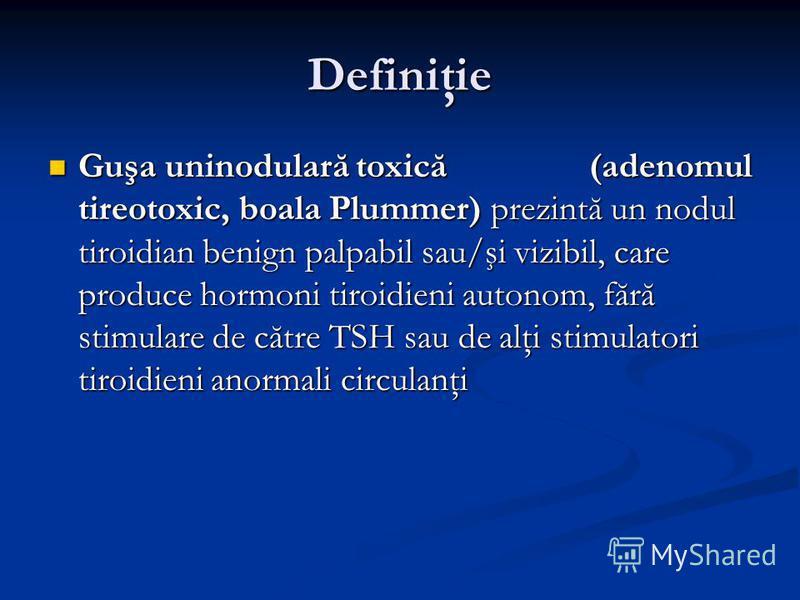 Definiţie Guşa uninodulară toxică (adenomul tireotoxic, boala Plummer) prezintă un nodul tiroidian benign palpabil sau/şi vizibil, care produce hormoni tiroidieni autonom, fără stimulare de către TSH sau de alţi stimulatori tiroidieni anormali circul