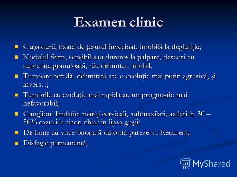 Examen clinic Guşa dură, fixată de ţesutul învecinat, imobilă la deglutiţie; Guşa dură, fixată de ţesutul învecinat, imobilă la deglutiţie; Nodulul ferm, sensibil sau dureros la palpare, deseori cu suprafaţa granuloasă, rău delimitat, imobil; Nodulul
