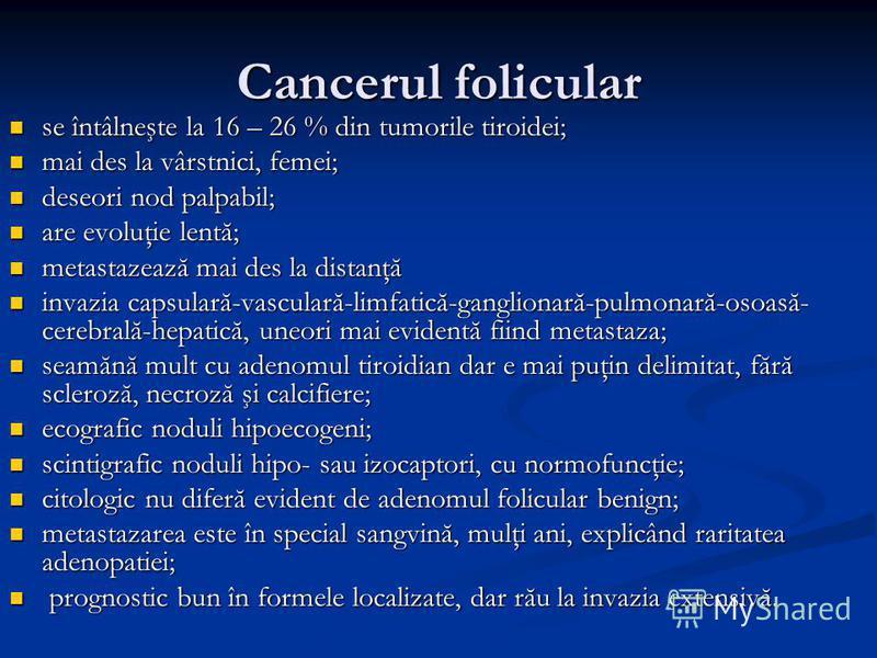 Cancerul folicular se întâlneşte la 16 – 26 % din tumorile tiroidei; se întâlneşte la 16 – 26 % din tumorile tiroidei; mai des la vârstnici, femei; mai des la vârstnici, femei; deseori nod palpabil; deseori nod palpabil; are evoluţie lentă; are evolu