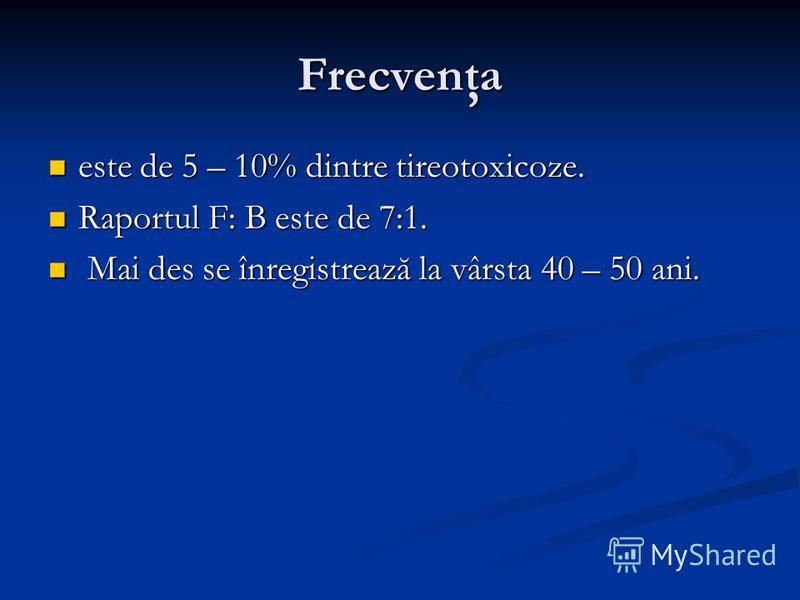 Frecvenţa este de 5 – 10% dintre tireotoxicoze. este de 5 – 10% dintre tireotoxicoze. Raportul F: B este de 7:1. Raportul F: B este de 7:1. Mai des se înregistrează la vârsta 40 – 50 ani. Mai des se înregistrează la vârsta 40 – 50 ani.