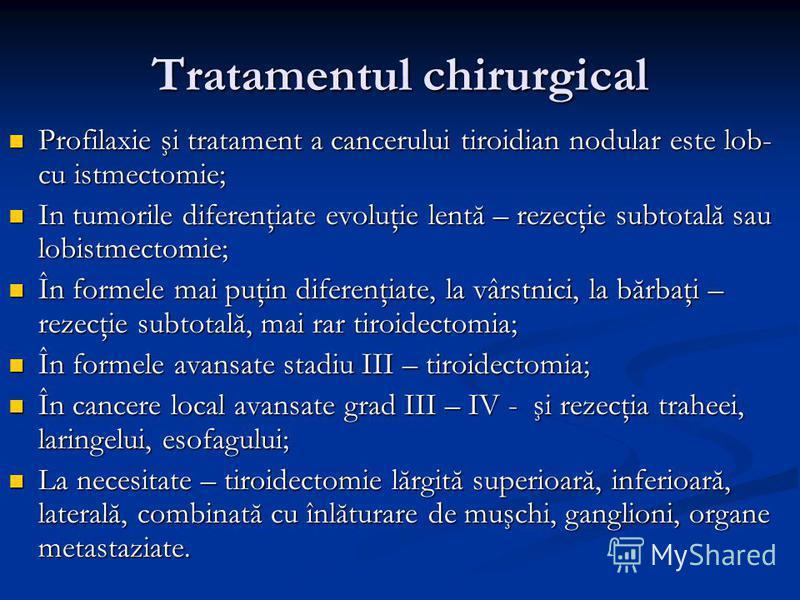 Tratamentul chirurgical Profilaxie şi tratament a cancerului tiroidian nodular este lob- cu istmectomie; Profilaxie şi tratament a cancerului tiroidian nodular este lob- cu istmectomie; In tumorile diferenţiate evoluţie lentă – rezecţie subtotală sau