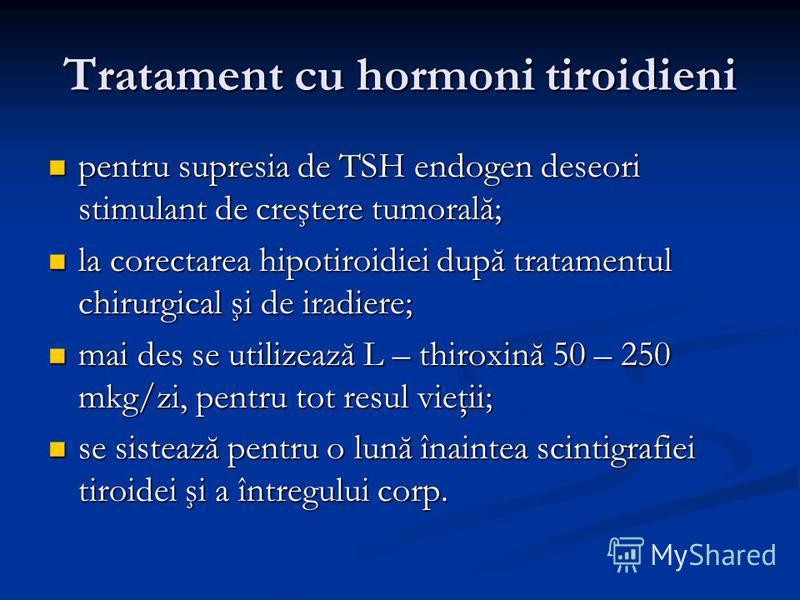 Tratament cu hormoni tiroidieni pentru supresia de TSH endogen deseori stimulant de creştere tumorală; pentru supresia de TSH endogen deseori stimulant de creştere tumorală; la corectarea hipotiroidiei după tratamentul chirurgical şi de iradiere; la