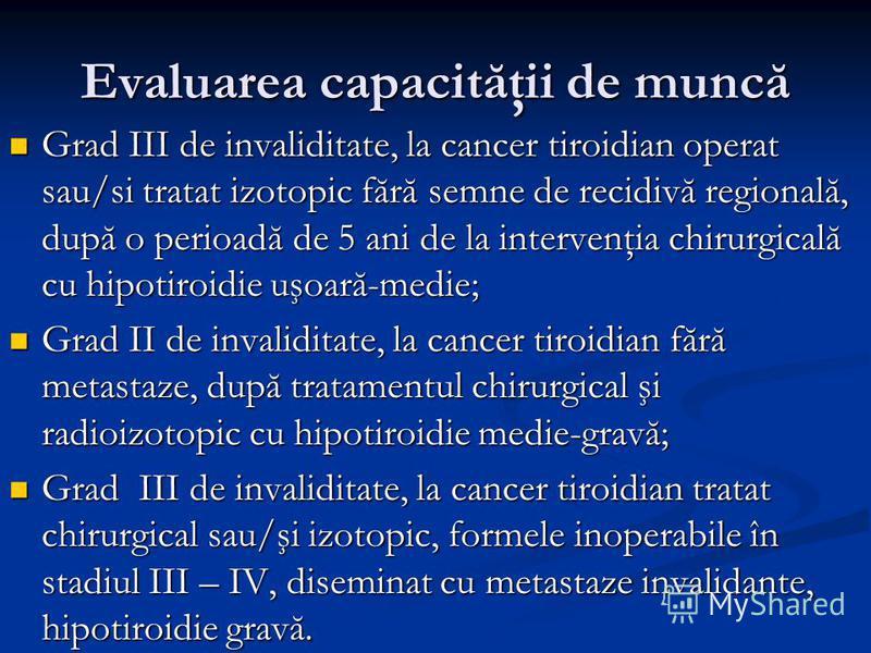Evaluarea capacităţii de muncă Grad III de invaliditate, la cancer tiroidian operat sau/si tratat izotopic fără semne de recidivă regională, după o perioadă de 5 ani de la intervenţia chirurgicală cu hipotiroidie uşoară-medie; Grad III de invaliditat