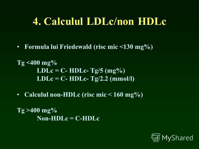 4. Calculul LDLc/non HDLc Formula lui Friedewald (risc mic <130 mg%) Tg <400 mg% LDLc = C- HDLc- Tg/5 (mg%) LDLc = C- HDLc- Tg/2.2 (mmol/l) Calculul non-HDLc (risc mic < 160 mg%) Tg >400 mg% Non-HDLc = C-HDLc