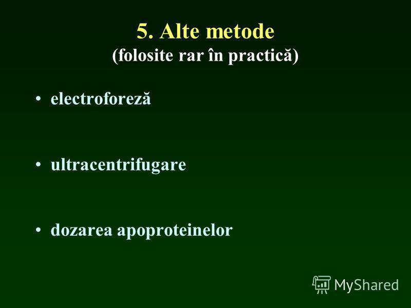 5. Alte metode (folosite rar în practică) electroforeză ultracentrifugare dozarea apoproteinelor