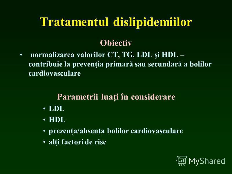 Tratamentul dislipidemiilor Obiectiv normalizarea valorilor CT, TG, LDL şi HDL – contribuie la prevenţia primară sau secundară a bolilor cardiovasculare Parametrii luaţi în considerare LDL HDL prezenţa/absenţa bolilor cardiovasculare alţi factori de