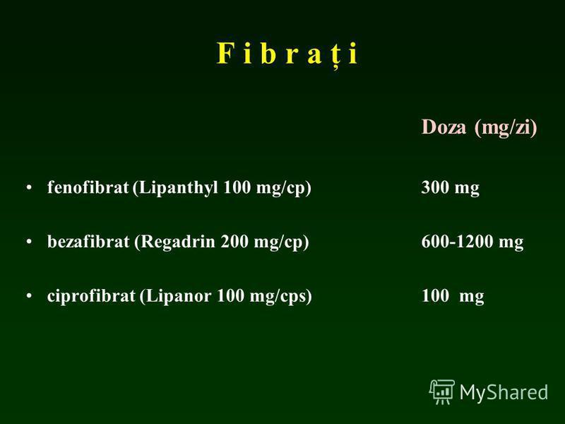 F i b r a ţ i Doza (mg/zi) fenofibrat (Lipanthyl 100 mg/cp)300 mg bezafibrat (Regadrin 200 mg/cp) 600-1200 mg ciprofibrat (Lipanor 100 mg/cps)100 mg