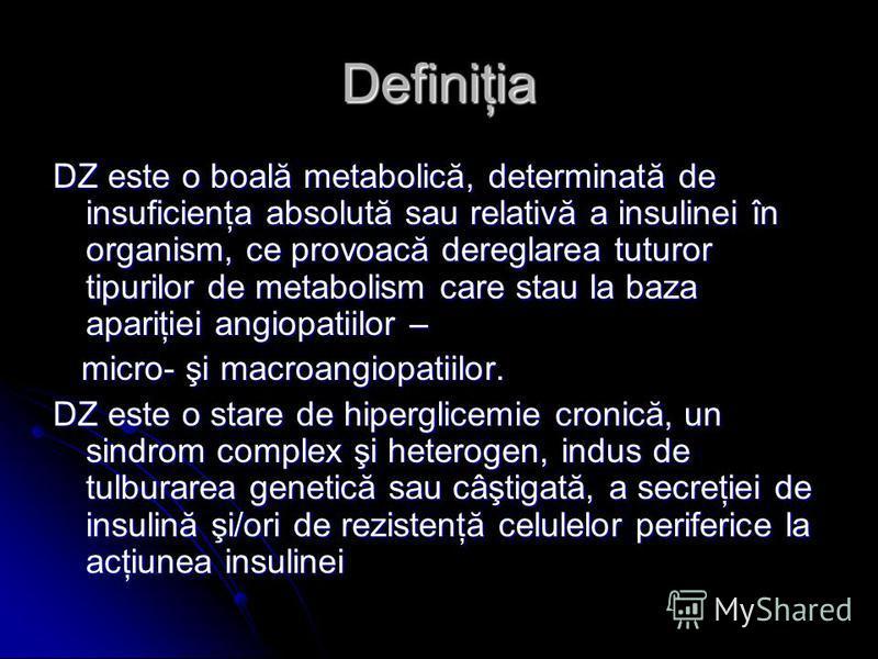 Definiţia DZ este o boală metabolică, determinată de insuficienţa absolută sau relativă a insulinei în organism, ce provoacă dereglarea tuturor tipurilor de metabolism care stau la baza apariţiei angiopatiilor – micro- şi macroangiopatiilor. micro- ş