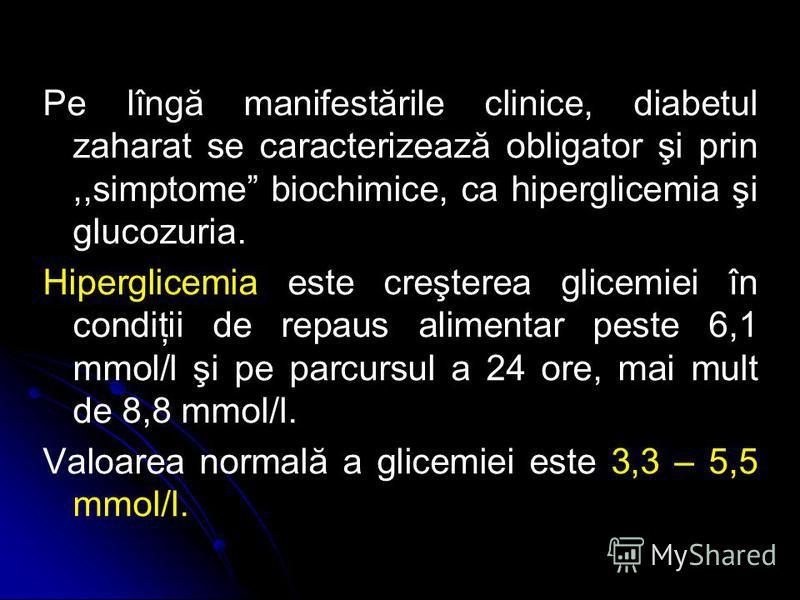 Pe lîngă manifestările clinice, diabetul zaharat se caracterizează obligator şi prin,,simptome biochimice, ca hiperglicemia şi glucozuria. Hiperglicemia este creşterea glicemiei în condiţii de repaus alimentar peste 6,1 mmol/l şi pe parcursul a 24 or