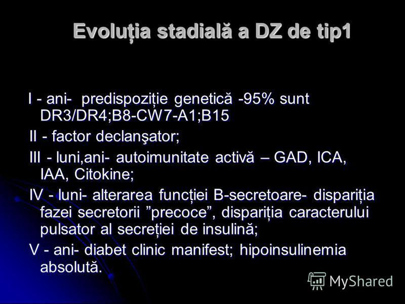 Evoluţia stadială a DZ de tip1 I - ani- predispoziţie genetică -95% sunt DR3/DR4;B8-CW7-A1;B15 I - ani- predispoziţie genetică -95% sunt DR3/DR4;B8-CW7-A1;B15 II - factor declanşator; II - factor declanşator; III - luni,ani- autoimunitate activă – GA