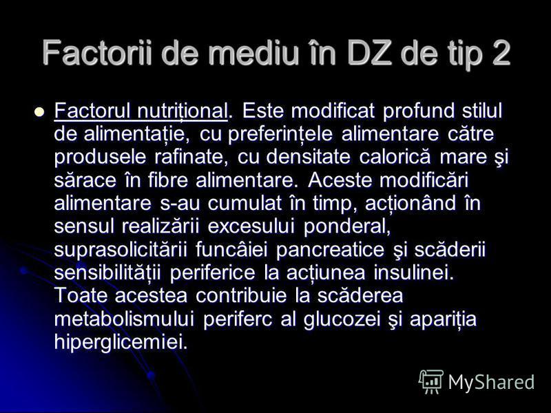 Factorii de mediu în DZ de tip 2 Factorul nutriţional. Este modificat profund stilul de alimentaţie, cu preferinţele alimentare către produsele rafinate, cu densitate calorică mare şi sărace în fibre alimentare. Aceste modificări alimentare s-au cumu