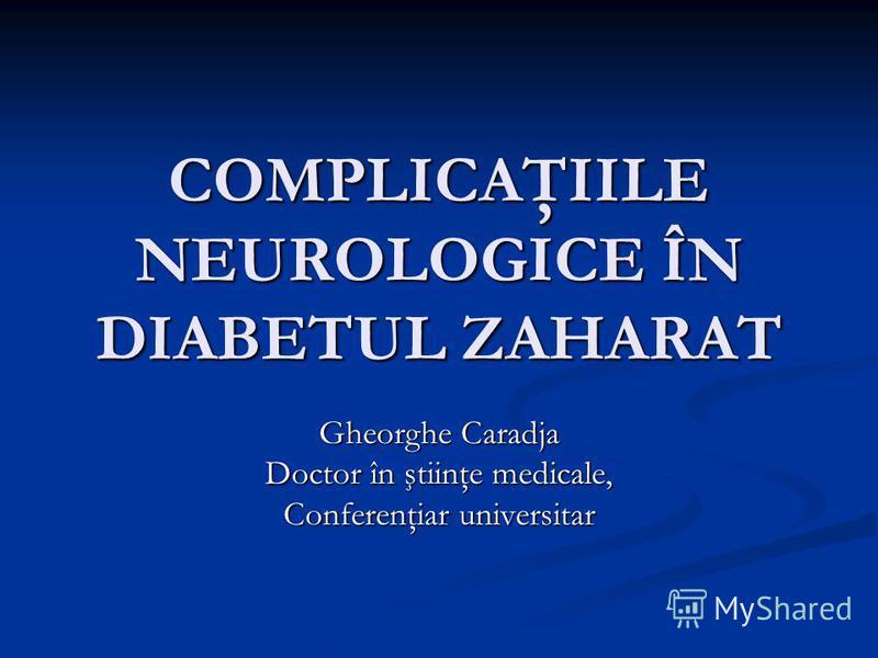 COMPLICAŢIILE NEUROLOGICE ÎN DIABETUL ZAHARAT Gheorghe Caradja Doctor în ştiinţe medicale, Conferenţiar universitar