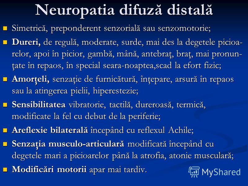 Neuropatia difuză distală Simetrică, preponderent senzorială sau senzomotorie; Simetrică, preponderent senzorială sau senzomotorie; Dureri, de regulă, moderate, surde, mai des la degetele picioa- relor, apoi în picior, gambă, mână, antebraţ, braţ, ma