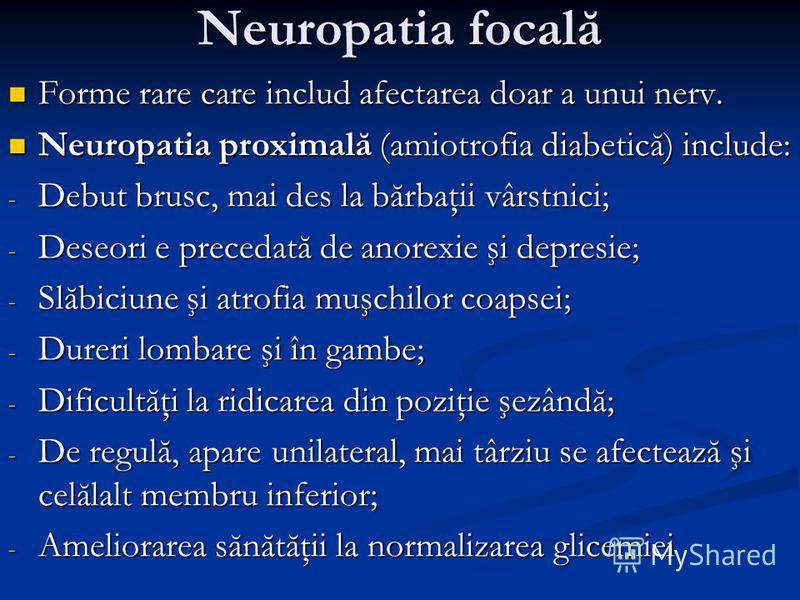Neuropatia focală Forme rare care includ afectarea doar a unui nerv. Forme rare care includ afectarea doar a unui nerv. Neuropatia proximală (amiotrofia diabetică) include: Neuropatia proximală (amiotrofia diabetică) include: - Debut brusc, mai des l