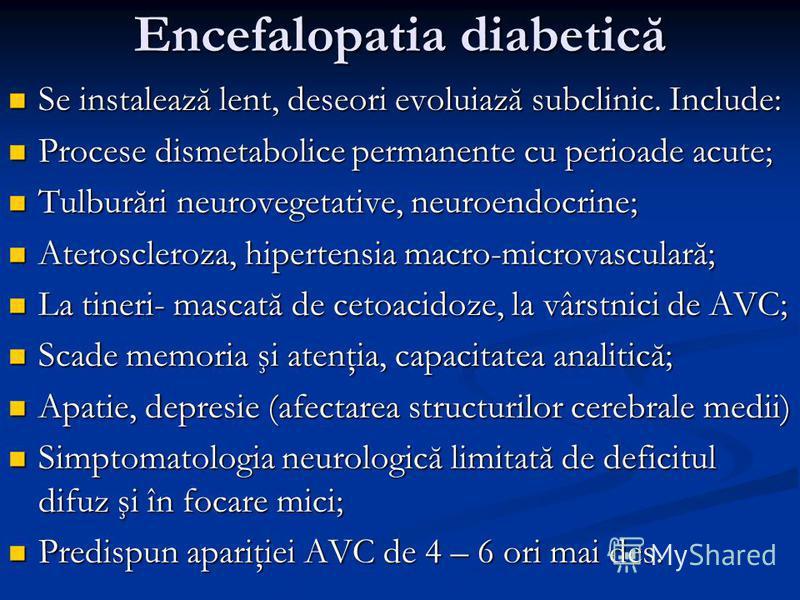 Encefalopatia diabetică Se instalează lent, deseori evoluiază subclinic. Include: Se instalează lent, deseori evoluiază subclinic. Include: Procese dismetabolice permanente cu perioade acute; Procese dismetabolice permanente cu perioade acute; Tulbur