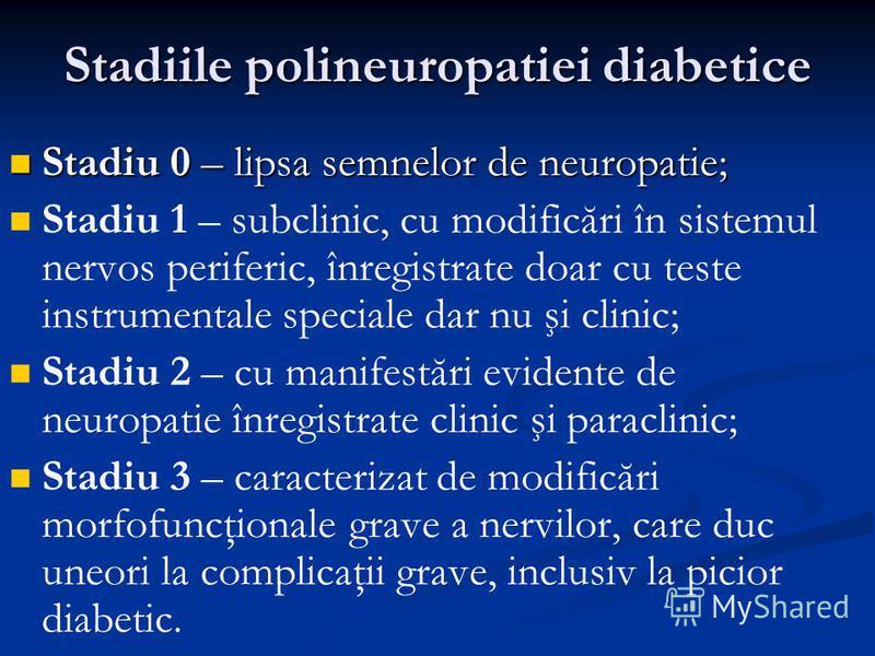 Stadiile polineuropatiei diabetice Stadiu 0 – lipsa semnelor de neuropatie; Stadiu 0 – lipsa semnelor de neuropatie; Stadiu 1 – subclinic, cu modificări în sistemul nervos periferic, înregistrate doar cu teste instrumentale speciale dar nu şi clinic;