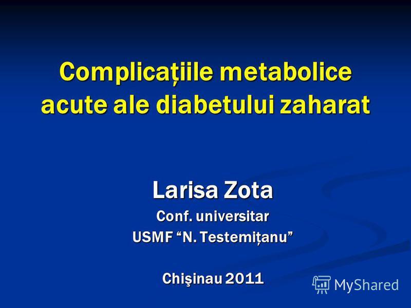 Complicaţiile metabolice acute ale diabetului zaharat Larisa Zota Conf. universitar USMF N. Testemiţanu Chişinau 2011