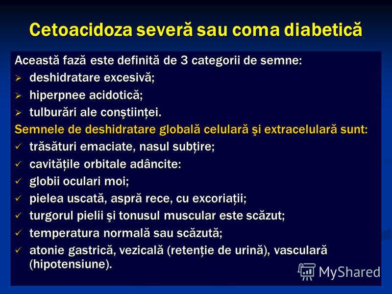 Cetoacidoza severă sau coma diabetică Această fază este definită de 3 categorii de semne: deshidratare excesivă; deshidratare excesivă; hiperpnee acidotică; hiperpnee acidotică; tulburări ale conştiinţei. tulburări ale conştiinţei. Semnele de deshidr