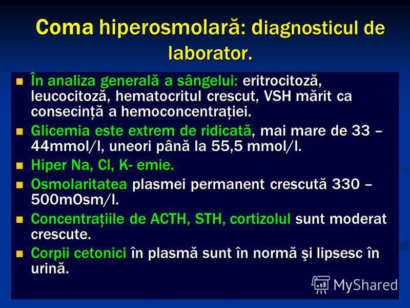 Coma hiperosmolară: d iagnosticul de laborator. În analiza generală a sângelui: eritrocitoză, leucocitoză, hematocritul crescut, VSH mărit ca consecinţă a hemoconcentraţiei. În analiza generală a sângelui: eritrocitoză, leucocitoză, hematocritul cres