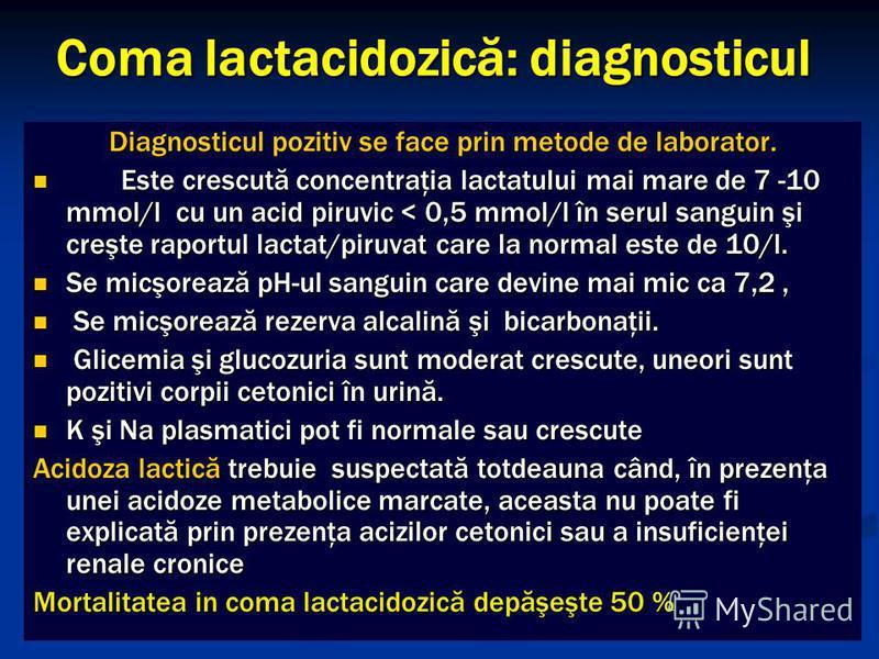 Coma lactacidozică: diagnosticul Diagnosticul pozitiv se face prin metode de laborator. Este crescută concentraţia lactatului mai mare de 7 -10 mmol/l cu un acid piruvic < 0,5 mmol/l în serul sanguin şi creşte raportul lactat/piruvat care la normal e