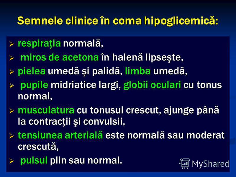 Semnele clinice în coma hipoglicemică: respiraţia normală, respiraţia normală, miros de acetona în halenă lipseşte, miros de acetona în halenă lipseşte, pielea umedă şi palidă, limba umedă, pielea umedă şi palidă, limba umedă, pupile midriatice largi