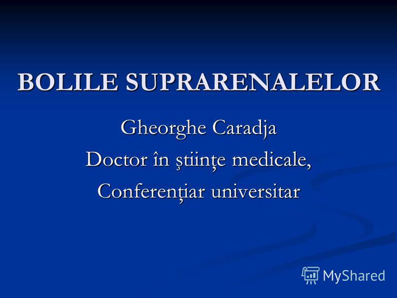 BOLILE SUPRARENALELOR Gheorghe Caradja Doctor în ştiinţe medicale, Conferenţiar universitar
