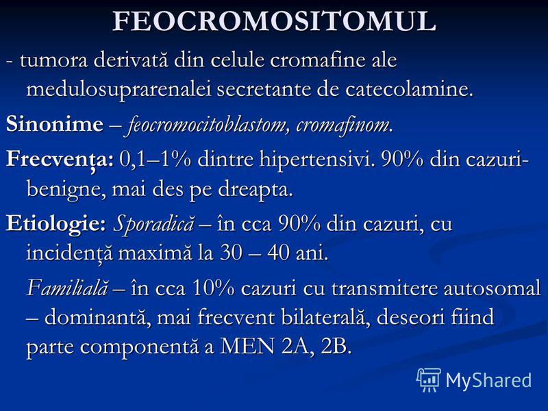 FEOCROMOSITOMUL - tumora derivată din celule cromafine ale medulosuprarenalei secretante de catecolamine. Sinonime – feocromocitoblastom, cromafinom. Frecvenţa: 0,1–1% dintre hipertensivi. 90% din cazuri- benigne, mai des pe dreapta. Etiologie: Spora
