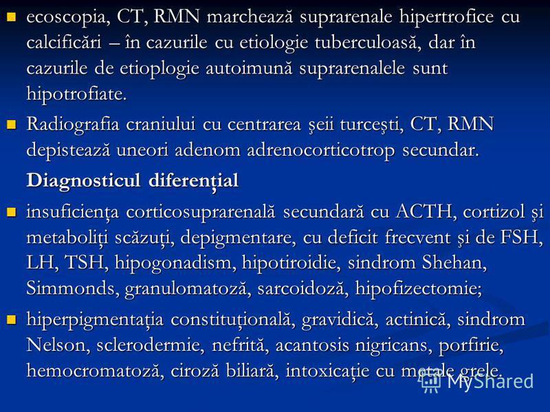 ecoscopia, CT, RMN marchează suprarenale hipertrofice cu calcificări – în cazurile cu etiologie tuberculoasă, dar în cazurile de etioplogie autoimună suprarenalele sunt hipotrofiate. ecoscopia, CT, RMN marchează suprarenale hipertrofice cu calcificăr