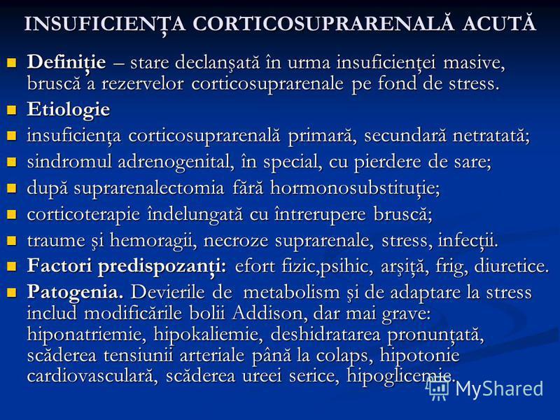 INSUFICIENŢA CORTICOSUPRARENALĂ ACUTĂ Definiţie – stare declanşată în urma insuficienţei masive, bruscă a rezervelor corticosuprarenale pe fond de stress. Definiţie – stare declanşată în urma insuficienţei masive, bruscă a rezervelor corticosuprarena