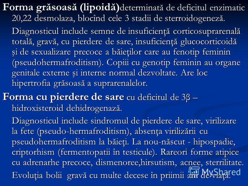 Forma grăsoasă (lipoidă) determinată de deficitul enzimatic 20,22 desmolaza, blocînd cele 3 stadii de sterroidogeneză. Diagnosticul include semne de insuficienţă corticosuprarenală totală, gravă, cu pierdere de sare, insuficienţă glucocorticoidă şi d