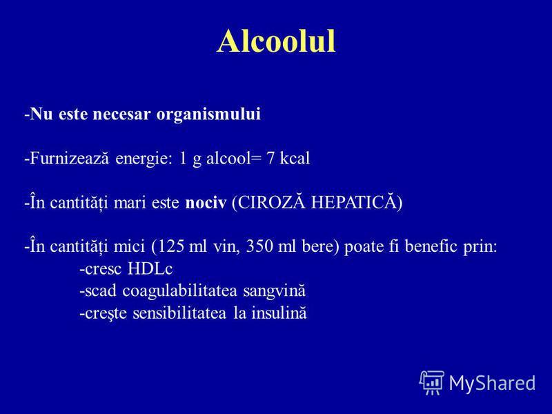 Alcoolul -Nu este necesar organismului -Furnizează energie: 1 g alcool= 7 kcal -În cantităţi mari este nociv (CIROZĂ HEPATICĂ) -În cantităţi mici (125 ml vin, 350 ml bere) poate fi benefic prin: -cresc HDLc -scad coagulabilitatea sangvină -creşte sen