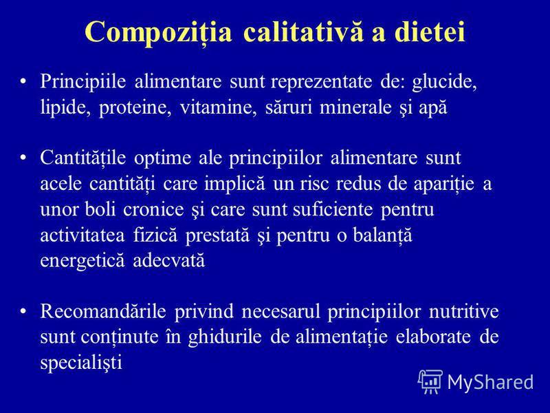 Compoziţia calitativă a dietei Principiile alimentare sunt reprezentate de: glucide, lipide, proteine, vitamine, săruri minerale şi apă Cantităţile optime ale principiilor alimentare sunt acele cantităţi care implică un risc redus de apariţie a unor