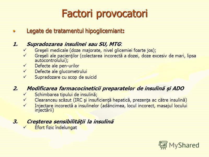 Factori provocatori Legate de tratamentul hipoglicemiant:Legate de tratamentul hipoglicemiant: 1.Supradozarea insulinei sau SU, MTG: Greşeli medicale (doze majorate, nivel glicemiei foarte jos); Greşeli medicale (doze majorate, nivel glicemiei foarte