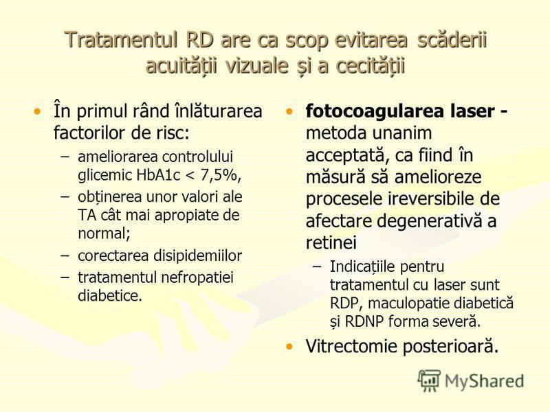 Tratamentul RD are ca scop evitarea scăderii acuității vizuale și a cecității În primul rând înlăturarea factorilor de risc: – –ameliorarea controlului glicemic HbA1c < 7,5%, – –obținerea unor valori ale TA cât mai apropiate de normal; – –corectarea