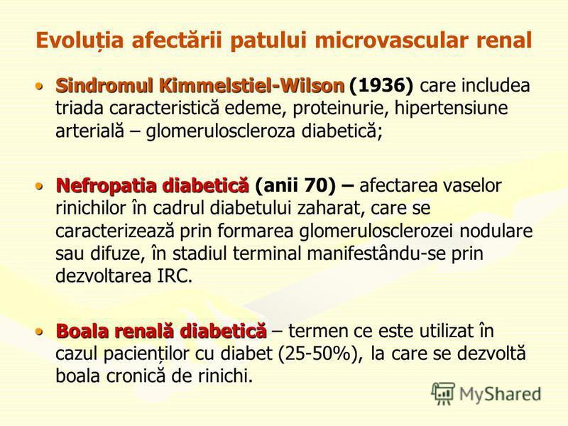 Evoluția afectării patului microvascular renal Sindromul Kimmelstiel-WilsonSindromul Kimmelstiel-Wilson (1936) care includea triada caracteristică edeme, proteinurie, hipertensiune arterială – glomeruloscleroza diabetică; Nefropatia diabeticăNefropat