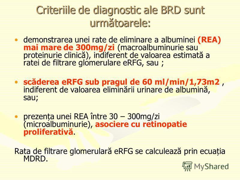 Criteriile de diagnostic ale BRD sunt următoarele: demonstrarea unei rate de eliminare a albuminei (REA) mai mare de 300mg/zi (macroalbuminurie sau proteinurie clinică), indiferent de valoarea estimată a ratei de filtrare glomerulare eRFG, sau ; scăd