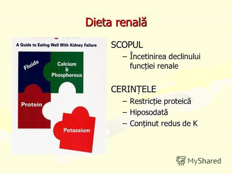 Dieta renală SCOPUL –Încetinirea declinului funcției renale CERINȚELE –Restricție proteică –Hiposodată –Conținut redus de K