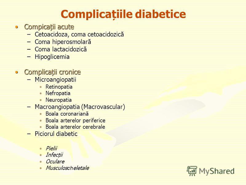 Complicațiile diabetice Compicații acuteCompicații acute –Cetoacidoza, coma cetoacidozică –Coma hiperosmolară –Coma lactacidozică –Hipoglicemia Complicații croniceComplicații cronice –Microangiopatii RetinopatiaRetinopatia NefropatiaNefropatia Neurop