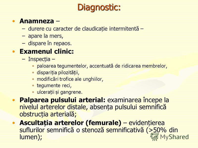 Diagnostic: Anamneza –Anamneza – –durere cu caracter de claudicație intermitentă – –apare la mers, –dispare în repaos. Examenul clinic:Examenul clinic: –Inspecția – paloarea tegumentelor, accentuată de ridicarea membrelor,paloarea tegumentelor, accen