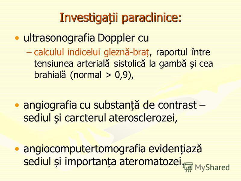 Investigații paraclinice: ultrasonografia Doppler cu – –calculul indicelui gleznă-braț, raportul între tensiunea arterială sistolică la gambă și cea brahială (normal > 0,9), angiografia cu substanță de contrast – sediul și carcterul aterosclerozei, a