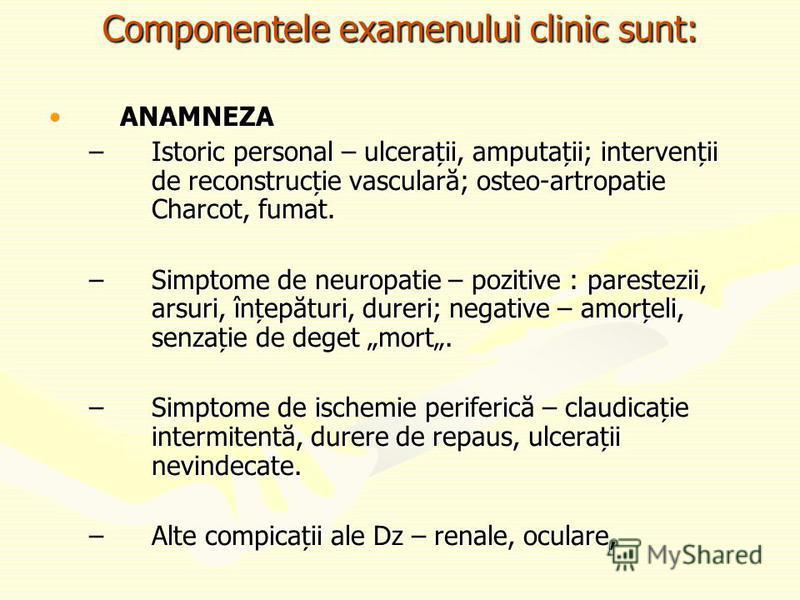 Componentele examenului clinic sunt: ANAMNEZAANAMNEZA –Istoric personal – ulcerații, amputații; intervenții de reconstrucție vasculară; osteo-artropatie Charcot, fumat. –Simptome de neuropatie – pozitive : parestezii, arsuri, înțepături, dureri; nega