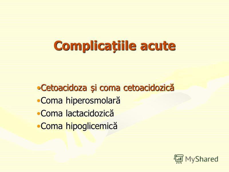 Complicațiile acute Cetoacidoza și coma cetoacidozicăCetoacidoza și coma cetoacidozică Coma hiperosmolarăComa hiperosmolară Coma lactacidozicăComa lactacidozică Coma hipoglicemicăComa hipoglicemică