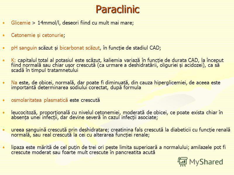 Paraclinic Glicemie > 14mmol/l, deseori fiind cu mult mai mare; Cetonemie și cetonurie; pH sanguin scăzut și bicarbonat scăzut, în funcție de stadiul CAD; K: capitalul total al potasiul este scăzut, kaliemia variază în funcție de durata CAD, la încep