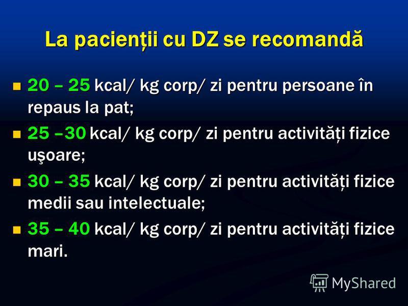 La pacienţii cu DZ se recomandă 20 – 25 kcal/ kg corp/ zi pentru persoane în repaus la pat; 20 – 25 kcal/ kg corp/ zi pentru persoane în repaus la pat; 25 –30 kcal/ kg corp/ zi pentru activităţi fizice uşoare; 25 –30 kcal/ kg corp/ zi pentru activită