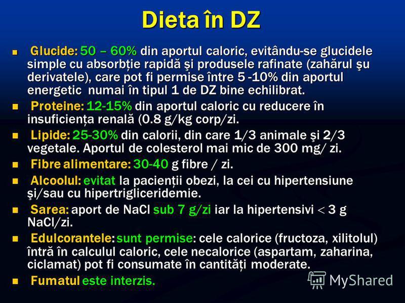 Dieta în DZ Glucide: 50 – 60% din aportul caloric, evitându-se glucidele simple cu absorbţie rapidă şi produsele rafinate (zahărul şu derivatele), care pot fi permise între 5 -10% din aportul energetic numai în tipul 1 de DZ bine echilibrat. Glucide: