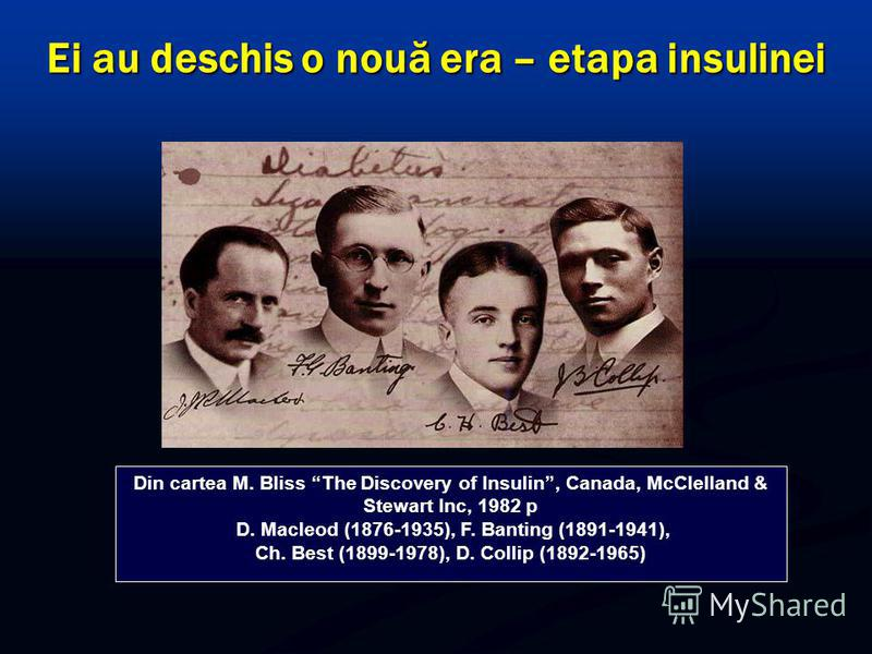 Ei au deschis o nouă era – etapa insulinei Din cartea M. Bliss The Discovery of Insulin, Canada, McClelland & Stewart Inc, 1982 р D. Маcleod (1876-1935), F. Banting (1891-1941), Ch. Best (1899-1978), D. Collip (1892-1965)