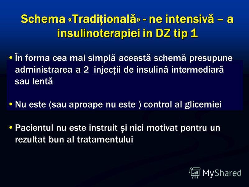 Schema «Tradiţională» - ne intensivă – a insulinoterapiei in DZ tip 1 În forma cea mai simplă această schemă presupune administrarea a 2 injecţii de insulină intermediară sau lentă Nu este (sau aproape nu este ) control al glicemiei Pacientul nu este