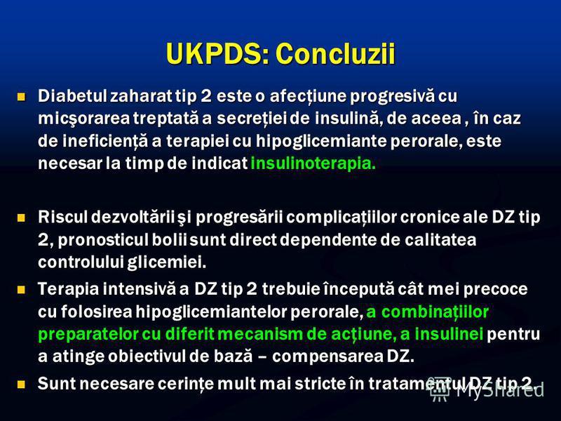 UKPDS: Concluzii Diabetul zaharat tip 2 este o afecţiune progresivă cu micşorarea treptată a secreţiei de insulină, de aceea, în caz de ineficienţă a terapiei cu hipoglicemiante perorale, este necesar la timp de indicat insulinoterapia. Diabetul zaha