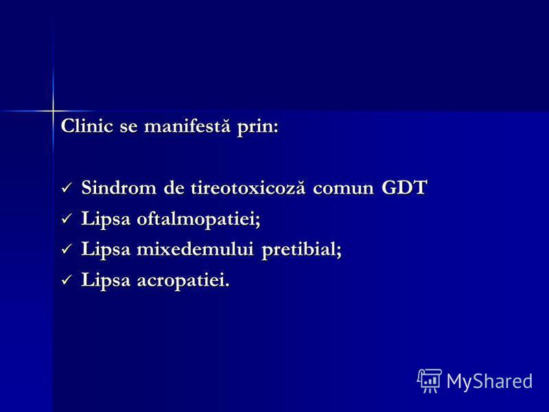 Clinic se manifestă prin: Sindrom de tireotoxicoză comun GDT Sindrom de tireotoxicoză comun GDT Lipsa oftalmopatiei; Lipsa oftalmopatiei; Lipsa mixedemului pretibial; Lipsa mixedemului pretibial; Lipsa acropatiei. Lipsa acropatiei.
